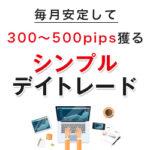 毎月安定して300~500pips獲るシンプルデイトレード レビュー
